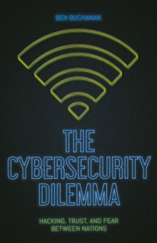The Cybersecurity Dilemma : Network Intrusions, Trust and Fear in the International System, Paperback / softback Book