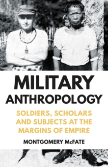 Military Anthropology : Soldiers, Scholars and Subjects at the Margins of Empire, Hardback Book