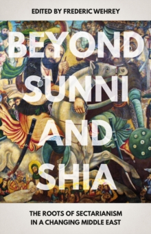 Beyond Sunni and Shia : The Roots of Sectarianism in a Changing Middle East, Paperback Book