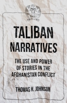 Taliban Narratives : The Use and Power of Stories in the Afghanistan Conflict, Paperback Book