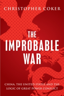 The Improbable War : China, the United States and the Logic of Great Power Conflict, Paperback Book