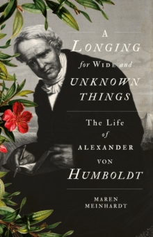 A Longing for Wide and Unknown Things : The Life of Alexander von Humboldt, Hardback Book