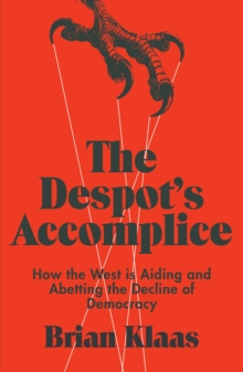 The Despot's Accomplice : How the West is Aiding and Abetting the Decline of Democracy, Paperback Book