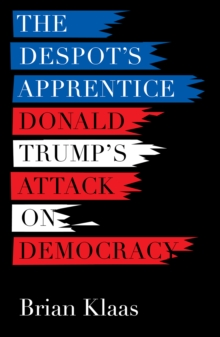 The Despot's Apprentice : Donald Trump's Attack on Democracy, Paperback Book