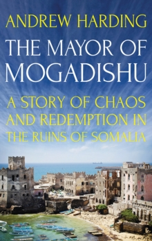 The Mayor of Mogadishu : A Story of Chaos and Redemption in the Ruins of Somalia, Paperback / softback Book