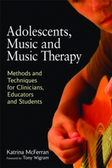 Adolescents, Music and Music Therapy : Methods and Techniques for Clinicians, Educators and Students, Paperback Book