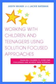 Working with Children and Teenagers Using Solution Focused Approaches : Enabling Children to Overcome Challenges and Achieve Their Potential, Paperback Book