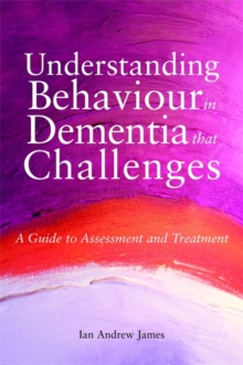 Understanding Behaviour in Dementia That Challenges : A Guide to Assessment and Treatment, Paperback Book