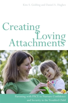 Creating Loving Attachments : Parenting with Pace to Nurture Confidence and Security in the Troubled Child, Paperback / softback Book
