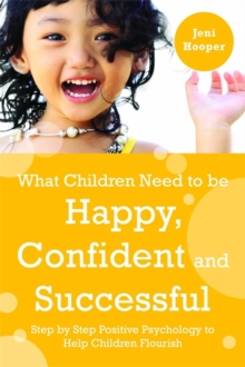 What Children Need to Be Happy, Confident and Successful : Step by Step Positive Psychology to Help Children Flourish, Paperback / softback Book