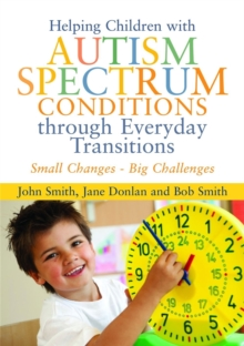 Helping Children with Autism Spectrum Conditions through Everyday Transitions : Small Changes - Big Challenges, Paperback / softback Book