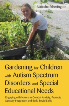 Gardening for Children with Autism Spectrum Disorders and Special Educational Needs : Engaging with Nature to Combat Anxiety, Promote Sensory Integration and Build Social Skills, Paperback / softback Book