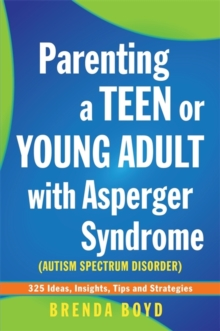 Parenting a Teen or Young Adult with Asperger Syndrome (Autism Spectrum Disorder) : 325 Ideas, Insights, Tips and Strategies, Paperback Book