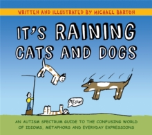 It's Raining Cats and Dogs : An Autism Spectrum Guide to the Confusing World of Idioms, Metaphors and Everyday Expressions, Hardback Book