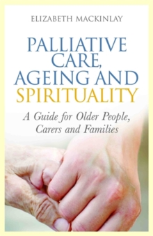 Palliative Care, Ageing and Spirituality : A Guide for Older People, Carers and Families, Paperback / softback Book