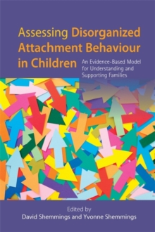 Assessing Disorganized Attachment Behaviour in Children : An Evidence-Based Model for Understanding and Supporting Families, Paperback Book