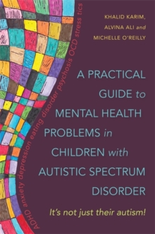 A Practical Guide to Mental Health Problems in Children with Autistic Spectrum Disorder : It's Not Just Their Autism!, Paperback / softback Book