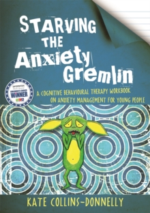 Starving the Anxiety Gremlin : A Cognitive Behavioural Therapy Workbook on Anxiety Management for Young People, Paperback / softback Book