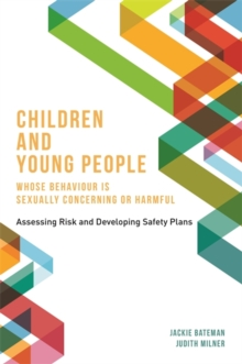 Children and Young People Whose Behaviour is Sexually Concerning or Harmful : Assessing Risk and Developing Safety Plans, Paperback Book