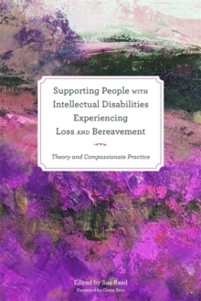 Supporting People with Intellectual Disabilities Experiencing Loss and Bereavement : Theory and Compassionate Practice, Paperback Book