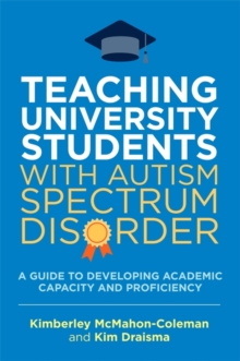 Teaching University Students with Autism Spectrum Disorder : A Guide to Developing Academic Capacity and Proficiency, Paperback / softback Book