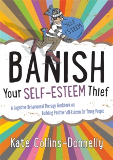 Banish Your Self-Esteem Thief : A Cognitive Behavioural Therapy Workbook on Building Positive Self-Esteem for Young People, Paperback / softback Book