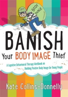 Banish Your Body Image Thief : A Cognitive Behavioural Therapy Workbook on Building Positive Body Image for Young People, Paperback / softback Book