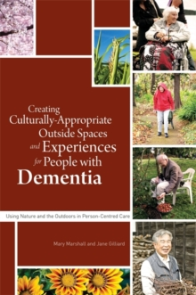 Creating Culturally Appropriate Outside Spaces and Experiences for People with Dementia : Using Nature and the Outdoors in Person-Centred Care, Paperback Book