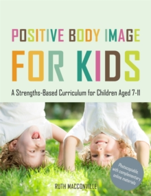 Positive Body Image for Kids : A Strengths-Based Curriculum for Children Aged 7-11, Paperback / softback Book
