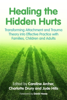 Healing the Hidden Hurts : Transforming Attachment and Trauma Theory into Effective Practice with Families, Children and Adults, Paperback Book