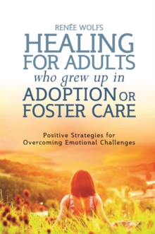 Healing for Adults Who Grew Up in Adoption or Foster Care : Positive Strategies for Overcoming Emotional Challenges, Paperback Book