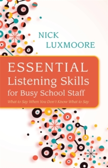 Essential Listening Skills for Busy School Staff : What to Say When You Don't Know What to Say, Paperback / softback Book