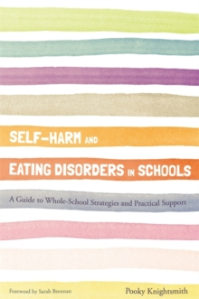 Self-Harm and Eating Disorders in Schools : A Guide to Whole-School Strategies and Practical Support, Paperback / softback Book
