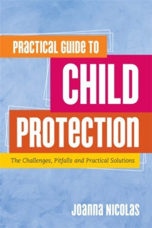 Practical Guide to Child Protection : The Challenges, Pitfalls and Practical Solutions, Paperback Book