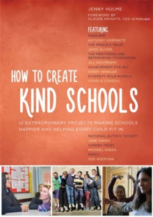 How to Create Kind Schools : 12 Extraordinary Projects Making Schools Happier and Helping Every Child Fit in, Paperback / softback Book