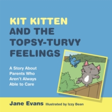 Kit Kitten and the Topsy-Turvy Feelings : A Story About Parents Who Aren't Always Able to Care, Hardback Book
