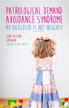 Pathological Demand Avoidance Syndrome - My Daughter is Not Naughty, Paperback Book