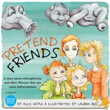 Pretend Friends : A Story About Schizophrenia and Other Illnesses That Can Cause Hallucinations, Hardback Book