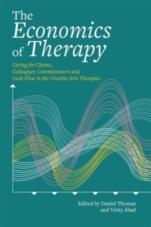 The Economics of Therapy : Caring for Clients, Colleagues, Commissioners and Cash-Flow in the Creative Arts Therapies, Paperback Book