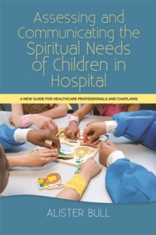Assessing and Communicating the Spiritual Needs of Children in Hospital : A New Guide for Healthcare Professionals and Chaplains, Paperback / softback Book