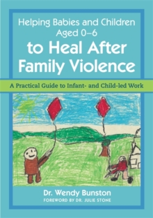 Helping Babies and Children Aged 0-6 to Heal After Family Violence : A Practical Guide to Infant- and Child-LED Work, Paperback / softback Book
