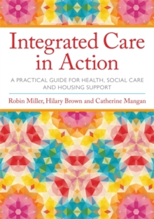 Integrated Care in Action : A Practical Guide for Health, Social Care and Housing Support, Paperback Book