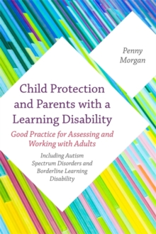 Child Protection and Parents with a Learning Disability : Good Practice for Assessing and Working with Adults - Including Autism Spectrum Disorders and Borderline Learning Disability, Paperback Book