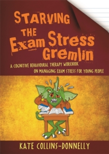 Starving the Exam Stress Gremlin : A Cognitive Behavioural Therapy Workbook on Managing Exam Stress for Young People, Paperback / softback Book