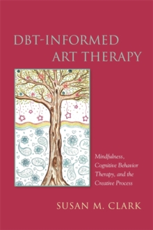 DBT-Informed Art Therapy : Mindfulness, Cognitive Behavior Therapy, and the Creative Process, Paperback / softback Book