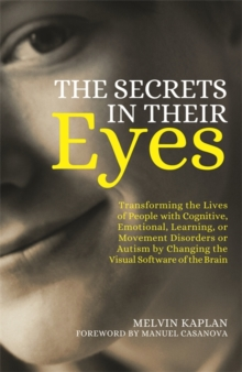 The Secrets in Their Eyes : Transforming the Lives of People with Cognitive, Emotional, Learning, or Movement Disorders or Autism by Changing the Visual Software of the Brain, Paperback Book