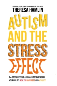 Autism and the Stress Effect : A 4-Step Lifestyle Approach to Transform Your Child's Health, Happiness and Vitality, Paperback Book