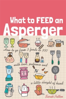 What to Feed an Asperger : How to Go from 3 Foods to 300 with Love, Patience and a Little Sleight of Hand, Paperback Book