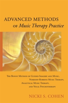 Advanced Methods of Music Therapy Practice : Analytical Music Therapy, The Bonny Method of Guided Imagery and Music, Nordoff-Robbins Music Therapy, and Vocal Psychotherapy, Paperback Book