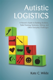 Autistic Logistics : A Parent's Guide to Tackling Bedtime, Toilet Training, Tantrums, Hitting, and Other Everyday Challenges, Paperback / softback Book